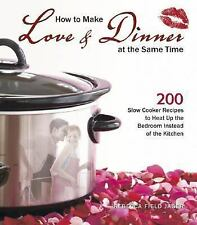 How to Make Love & Dinner at the Same Time: 200 Slow Cooker Recipes to Heat Up t