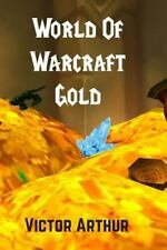 World of Warcraft Gold : Guide to Making More Money in WoW by Victor Arthur...