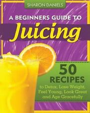 A Beginners Guide to Juicing : 50 Recipes to Detox, Lose Weight, Feel Young,...