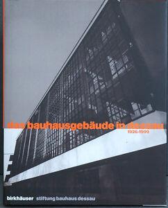 Gropius , Hannes Meyer, van der Rohe / Das Bauhausgebäude in Dessau 1926 - 1999