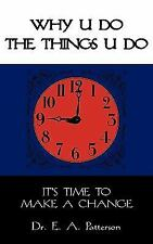 Why U Do the Things U Do : It's time to make a Change by Edward A. Patterson...