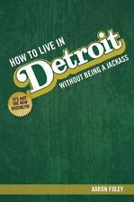 HOW TO LIVE IN DETROIT WITHOUT BEING A JACKASS - FOLEY, AARON - NEW PAPERBACK BO