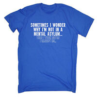 Sometimes I Wonder Mental Asylum MENS T-SHIRT tee birthday funny crazy gift