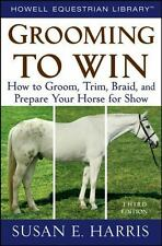 Grooming to Win: How to Groom, Trim, Braid, and Prepare Your Horse for Show (Har