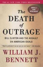 The Death of Outrage : Bill Clinton and the Assault on American Ideals by Willia