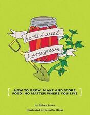 Diy: Homesweet Homegrown : How to Grow, Make and Store Food, No Matter Where...