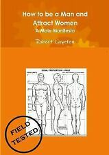 How to Be a Man and Attract Women - a Male Manifesto by Robert Laynton (2013,...
