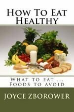How to Eat Healthy : What to Eat ... Foods to Avoid by Joyce Zborower (2012,...