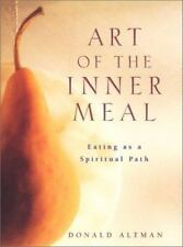 Art of the Inner Meal : Eating As a Spiritual Path by Donald Altman 1999