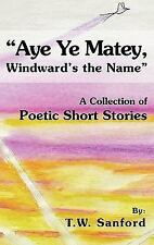 Aye Ye Matey, Windward's the Name : A Collection of Poetic Short Stories by...