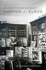 Montana's Pioneer Naturalist : Morton J. Elrod by George M. Dennison (2016,...