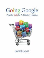 GOING GOOGLE : Powerful Tools for 21st Century Learning by Jared Covili LOOK!!