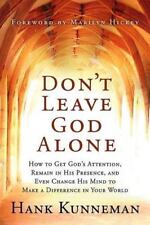Don't Leave God Alone: How to Get God's Attention, Remain in His Presence, and E