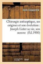 Chirurgie Antiseptique, Ses Origines Et Son Evolution: Joseph Lister Sa Vie, Son