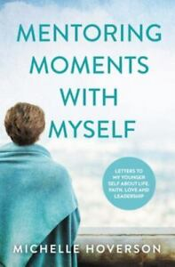 Mentoring Moments with Myself: Letters to My Younger Self about Life, Faith, Lov