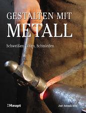 Gestalten mit Metall: Schweissen, Löten, Schmieden José Antonio Ares