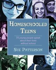 Homeschooled Teens : 75 Young People Speak about Their Lives Without School...