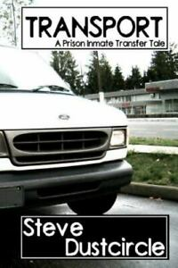 Transport : A Prison Inmate Transfer Tale, Paperback by Dustcircle, Steve, Br...