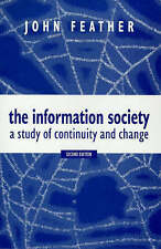 The Information Society: A Study of Continuity and Change by Feather, John