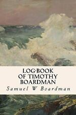 Log-Book of Timothy Boardman by Samuel W. Boardman (2016, Paperback)