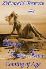 The Katie Rose Saga: Being Katie Rose : Coming of Age by McDonald Hanson...