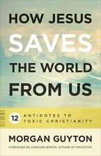 How Jesus Saves the World from Us : 12 Antidotes to Toxic Christianity by Morgan