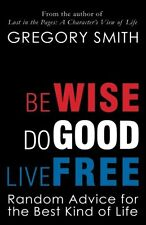 Be Wise, Do Good, Live Free: Random Advice for the