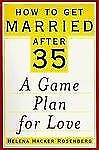 How to Get Married After 35: A Game Plan for Love, Helena Hacke Rosenberg, New B
