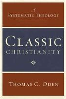 Classic Christianity : A Systematic Theology, Hardcover by Oden, Thomas C., B...