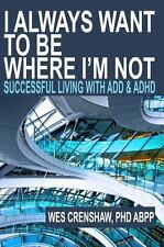 I Always Want to Be Where I'm Not : Successful Living with ADD and ADHD: By
