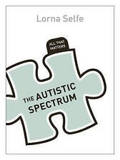 NEW Autism Spectrum Disorder: All That Matters by Lorna Selfe