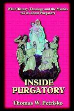 Inside Purgatory: What History Theology and the Mystics Tell Us About Purgatory
