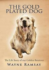 The Gold Plated Dog : The life story of our golden Retriever by Wayne Ramsay.