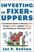 Investing in Fixer-Uppers: A Complete Guide by Jay P. DeCima