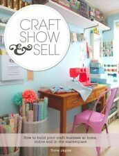Craft, Show & Sell: How to Build Your Craft Business at Home, Online and in the