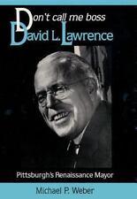 Don't Call Me Boss: David L. Lawrence, Pittsburgh's Renaissance Mayor (Pittsburg