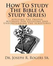 How to Study the Bible (A Study Series) : Applying the Proper Methods for...