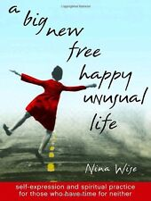 A Big New Free Happy Unusual Life: Self Expression and Spiritual Practice for Th