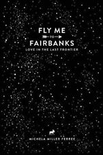 Fly Me to Fairbanks : Love in the Last Frontier by Michela Ferree (2016,...