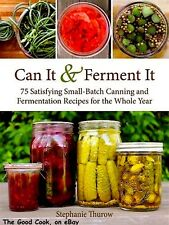 Can It and Ferment It 75 Satisfying Small Batch Canning and Fermentation Recipes