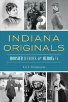 Indiana Originals : Hoosier Heroes & Heroines, Paperback by Boomhower, Ray E....