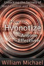 How to Hypnotize Anyone Effectively : Unlocking the Secrets of Mind Control...