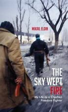 The Sky Wept Fire : My Life As a Chechen Freedom Fighter by Mikail Eldin...