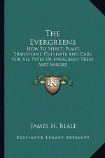 The Evergreens: How To Select, Plant, Transplant, Cultivate And Care For All Typ