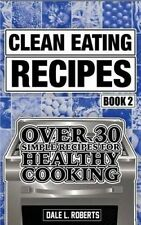 Clean Eating Recipes Book 2 Over 30 Simple Recipes for Healthy C by Roberts Dale