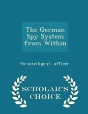The German Spy System Within - Scholar's Choice Edition by Officer Ex-Intelligen