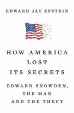 How America Lost Its Secrets : Edward Snowden, the Man and the Theft by...
