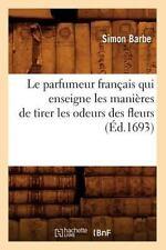 Le Parfumeur Francais Qui Enseigne Les Manieres de Tirer Les Odeurs Des Fleurs (
