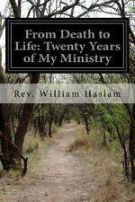 From Death to Life: Twenty Years of My Ministry by Rev. William Haslam (2015,...