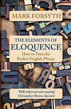 The Elements of Eloquence: How to Turn the Perfect English Phrase by Mark...